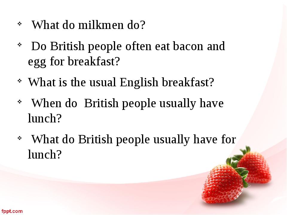 What do milkmen do? Do British people often eat bacon and egg for breakfast?...