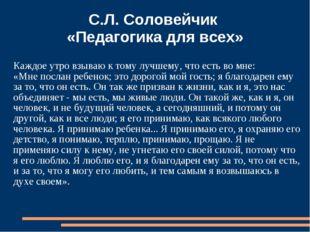 С.Л. Соловейчик «Педагогика для всех» Каждое утро взываю к тому лучшему, что
