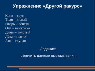 Упражнение «Другой ракурс» Коля – трус Толя – хилый Игорь – лентяй Оля – выск