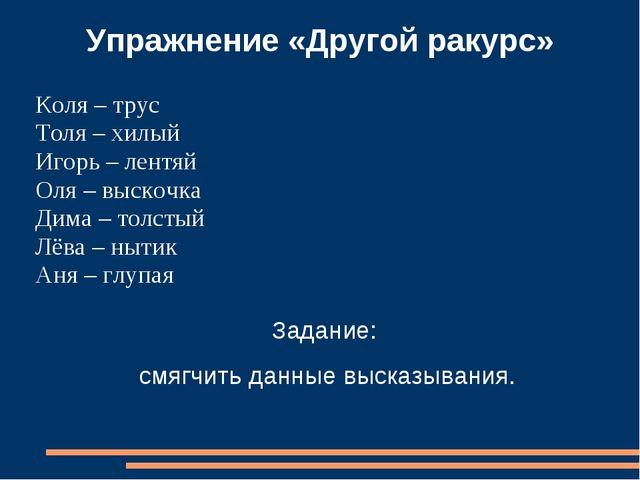 Упражнение «Другой ракурс» Коля – трус Толя – хилый Игорь – лентяй Оля – выск...