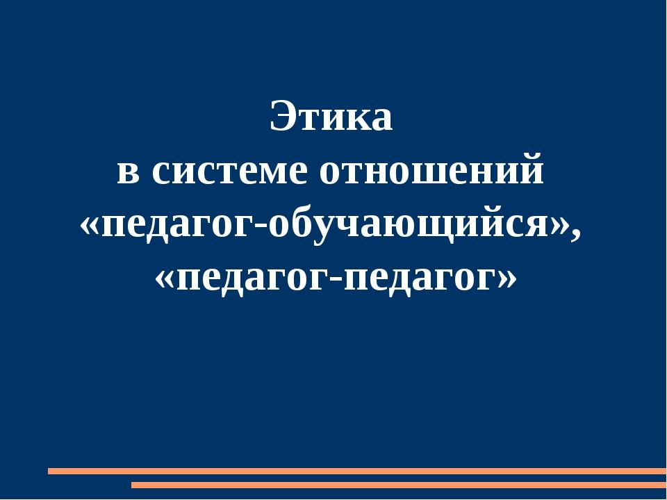 Этика в системе отношений «педагог-обучающийся», «педагог-педагог»