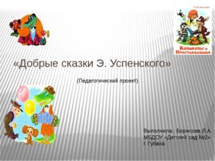 «Добрые сказки Э. Успенского» (Педагогический проект) Выполнила : Борисова Л.