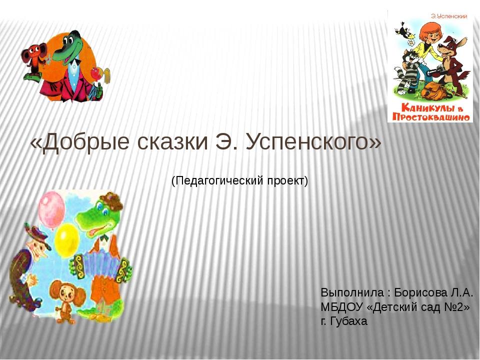«Добрые сказки Э. Успенского» (Педагогический проект) Выполнила : Борисова Л....