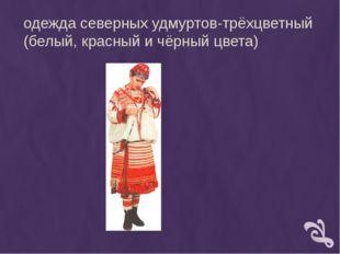 одежда северных удмуртов-трёхцветный (белый, красный и чёрный цвета)