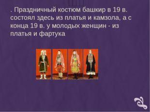 . Праздничный костюм башкир в 19 в. состоял здесь из платья и камзола, а с ко