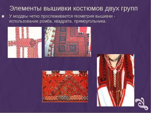 Элементы вышивки костюмов двух групп У мордвы четко прослеживается геометрия...