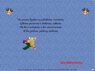 ВОСПИТАТЕЛЬ Ты учишь буквы складывать, считать, Цветы растить и бабочек ловит
