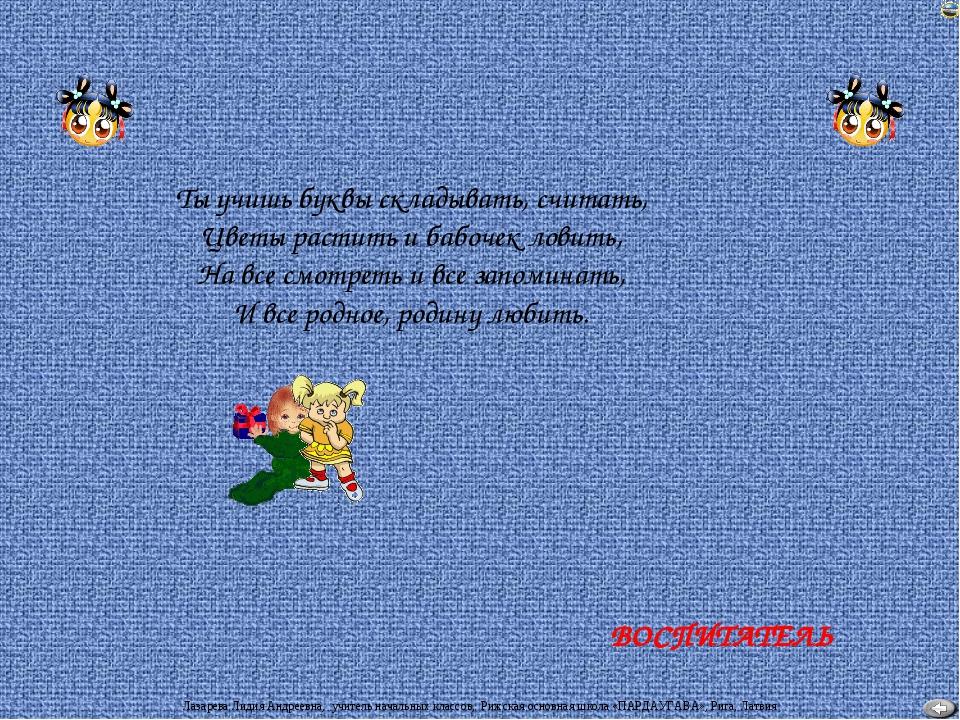 ВОСПИТАТЕЛЬ Ты учишь буквы складывать, считать, Цветы растить и бабочек ловит...