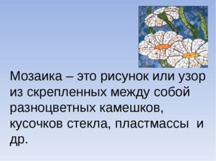 Мозаика – это рисунок или узор из скрепленных между собой разноцветных камеш