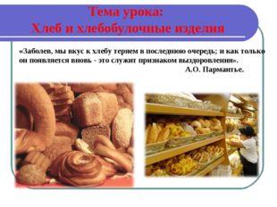 Тема урока: Хлеб и хлебобулочные изделия «Заболев, мы вкус к хлебу теряем в