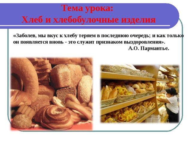 Тема урока: Хлеб и хлебобулочные изделия «Заболев, мы вкус к хлебу теряем в...