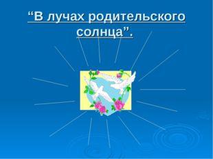 """""""В лучах родительского солнца""""."""