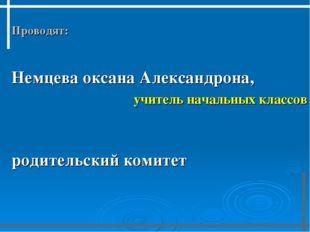 Проводят:  Немцева оксана Александрона, учитель начальных классов  родит
