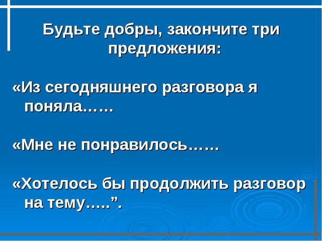 Будьте добры, закончите три предложения: «Из сегодняшнего разговора я поняла…...
