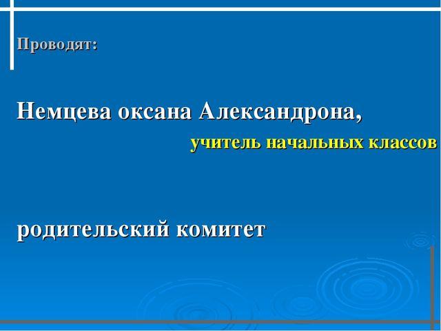 Проводят:  Немцева оксана Александрона, учитель начальных классов  родит...