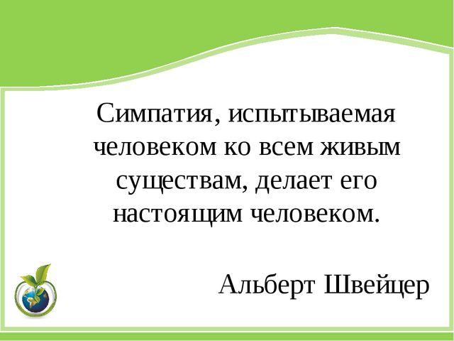 Симпатия, испытываемая человеком ко всем живым существам, делает его настоящи...