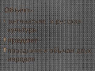 Объект- английская и русская культуры предмет- праздники и обычаи двух народов