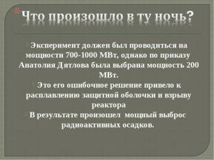 Эксперимент должен был проводиться на мощности 700-1000 МВт, однако по приказ