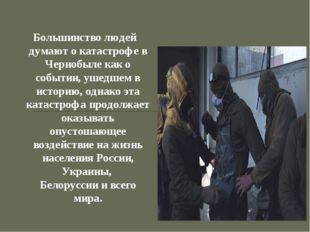 Большинство людей думают о катастрофе в Чернобыле как о событии, ушедшем в ис