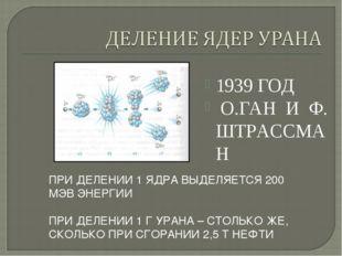 1939 ГОД О.ГАН И Ф. ШТРАССМАН ПРИ ДЕЛЕНИИ 1 ЯДРА ВЫДЕЛЯЕТСЯ 200 МЭВ ЭНЕРГИИ П