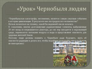 """""""Чернобыльская катастрофа, несомненно, является самым ужасным событием в исто"""