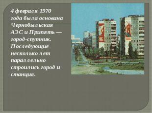 4 февраля 1970 года была основана Чернобыльская АЭС и Припять — город-спутни