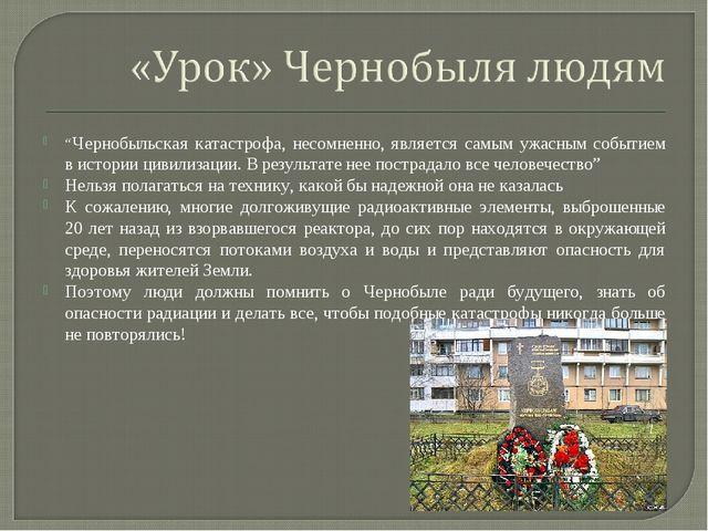 """""""Чернобыльская катастрофа, несомненно, является самым ужасным событием в исто..."""