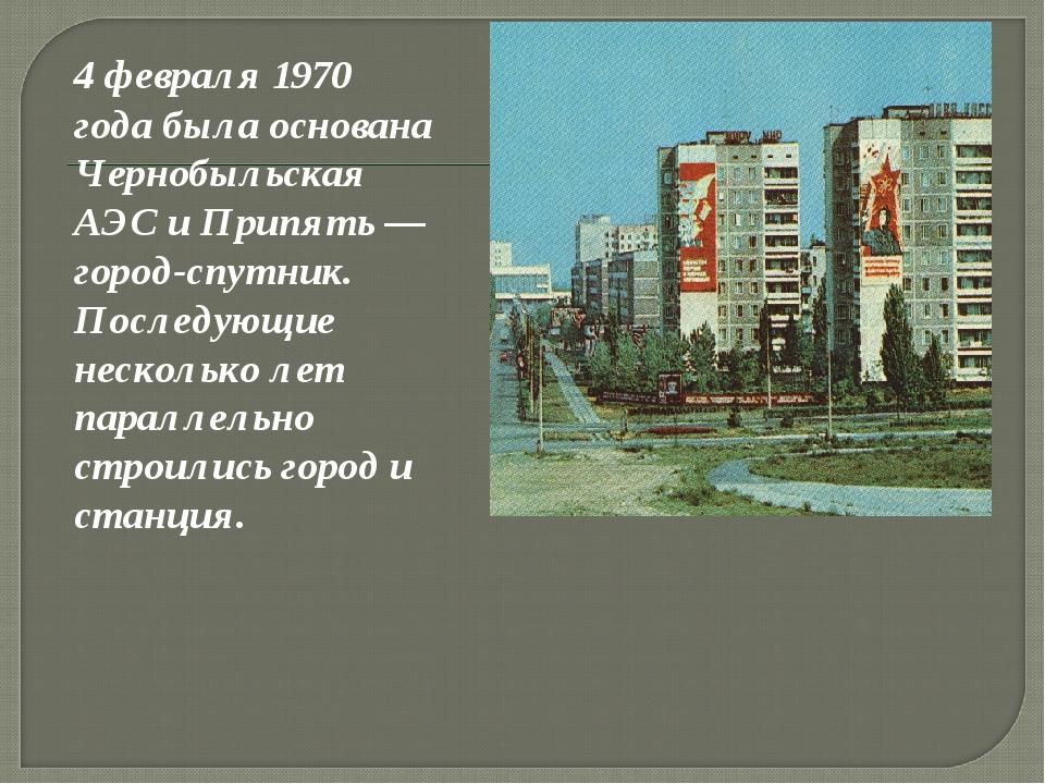 4 февраля 1970 года была основана Чернобыльская АЭС и Припять — город-спутни...