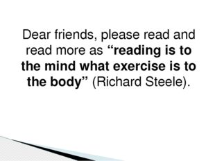 "Dear friends, please read and read more as ""reading is to the mind what exerc"
