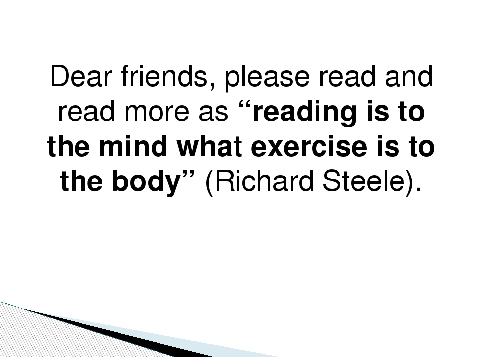"Dear friends, please read and read more as ""reading is to the mind what exerc..."