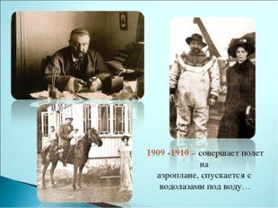 1909 -1910 – совершает полет на аэроплане, спускается с водолазами под воду…