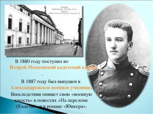 В 1880 году поступил воВторой Московский кадетский корпус. В 1887 году был в