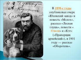 В1890-е годыопубликовал очерк «Юзовский завод» и повесть «Молох», рассказ «