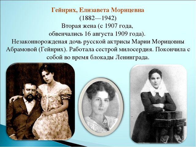Гейнрих, Елизавета Морицевна (1882—1942) Вторая жена (с 1907 года, обвенчалис...