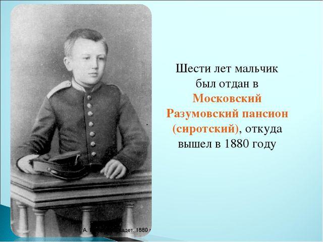Шести лет мальчик был отдан в Московский Разумовский пансион (сиротский), отк...