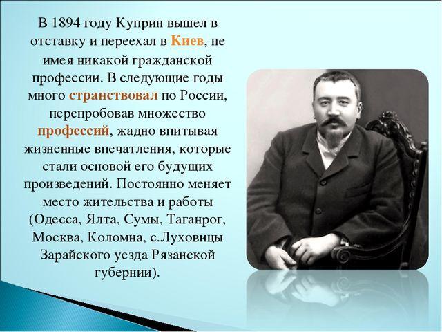 В 1894 году Куприн вышел в отставку и переехал вКиев, не имея никакой гражда...