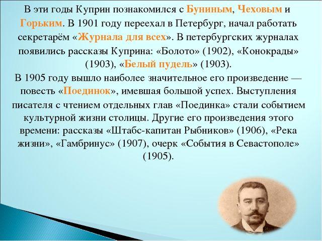 В эти годы Куприн познакомился сБуниным,ЧеховымиГорьким. В 1901 году пере...