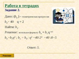 Работа в тетрадях Задание 2. Дано: (bn ) - геометрическая прогрессия b4= 40 q