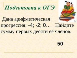 Подготовка к ОГЭ Дана арифметическая прогрессия:-4; -2; 0… Найдите сумму пе