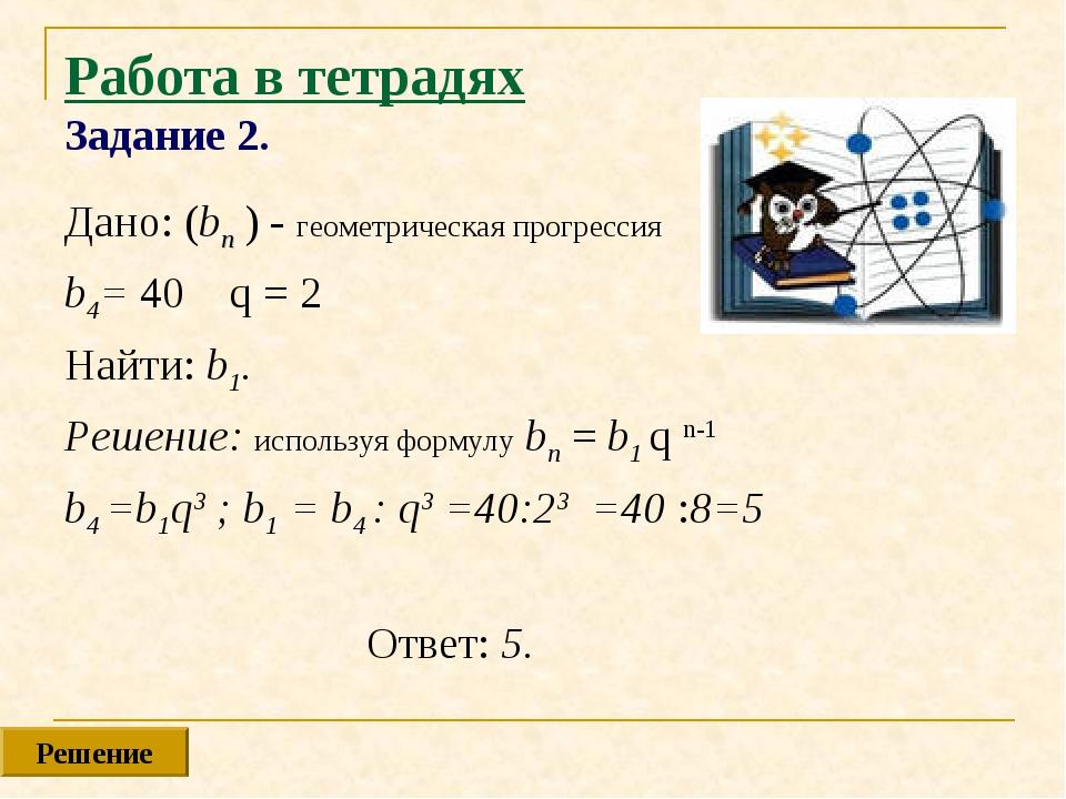 Работа в тетрадях Задание 2. Дано: (bn ) - геометрическая прогрессия b4= 40 q...