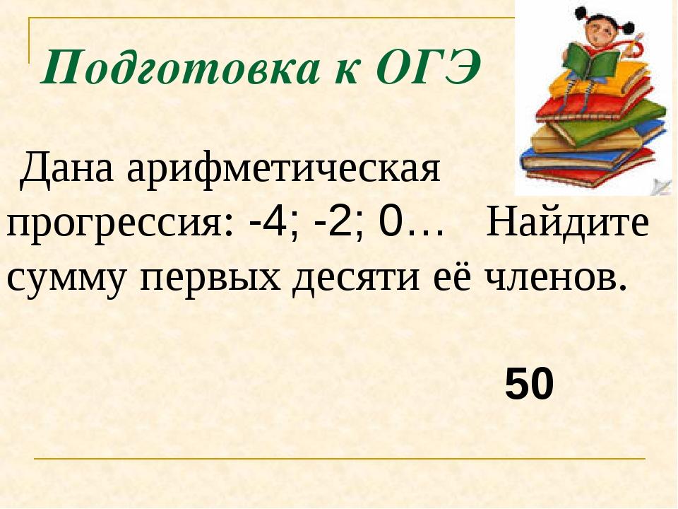 Подготовка к ОГЭ Дана арифметическая прогрессия:-4; -2; 0… Найдите сумму пе...