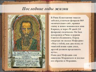 * Последние годы жизни В Риме Константин тяжело заболел, в начале февраля 869