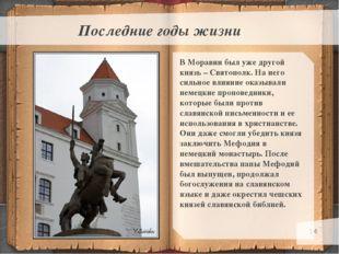 * Последние годы жизни В Моравии был уже другой князь – Святополк. На него си