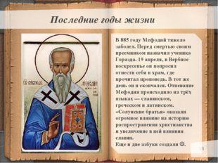 * Последние годы жизни В 885 году Мефодий тяжело заболел. Перед смертью своим