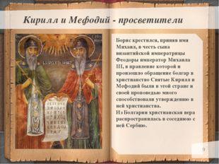 * Кирилл и Мефодий - просветители Борис крестился, приняв имя Михаил, в честь