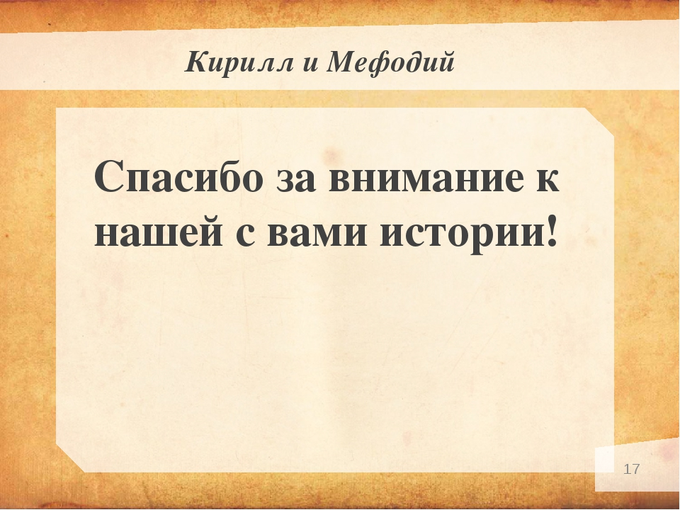 Кирилл и Мефодий Спасибо за внимание к нашей с вами истории! *