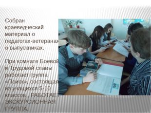 Собран краеведческий материал о педагогах-ветеранах, о выпускниках. При комн