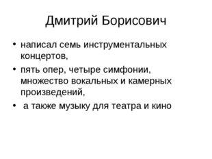 Дмитрий Борисович написал семь инструментальных концертов, пять опер, четыре