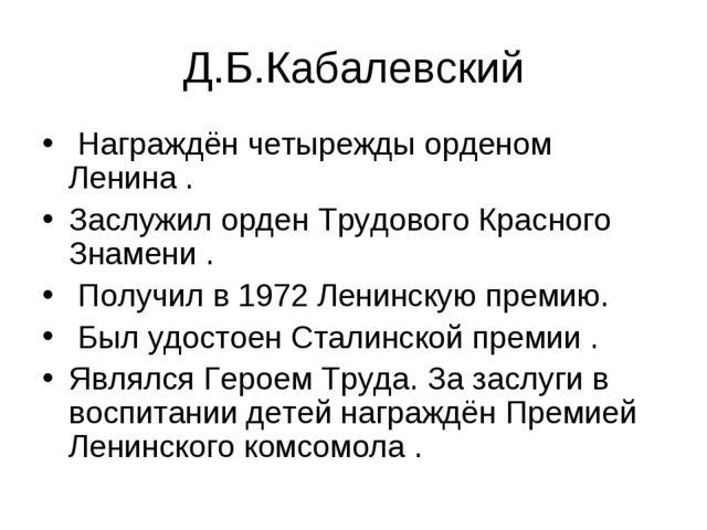 Д.Б.Кабалевский Награждён четырежды орденом Ленина . Заслужил орден Трудового...