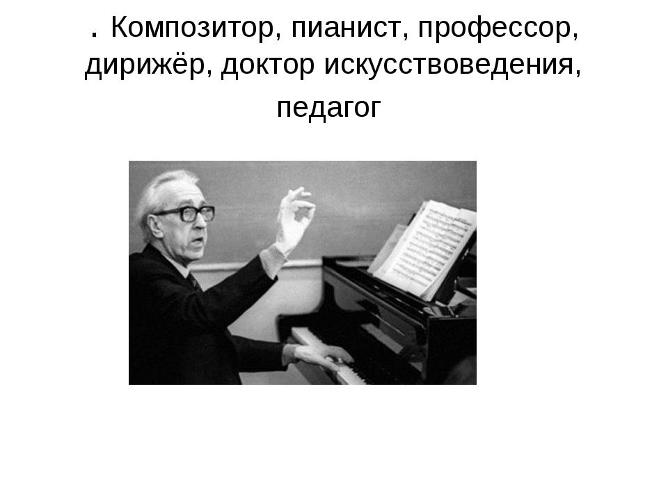 . Композитор, пианист, профессор, дирижёр, доктор искусствоведения, педагог